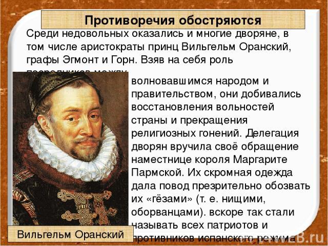 Противоречия обостряются Среди недовольных оказались и многие дворяне, в том числе аристократы принц Вильгельм Оранский, графы Эгмонт и Горн. Взяв на себя роль посредников между волновавшимся народом и правительством, они добивались восстановления в…