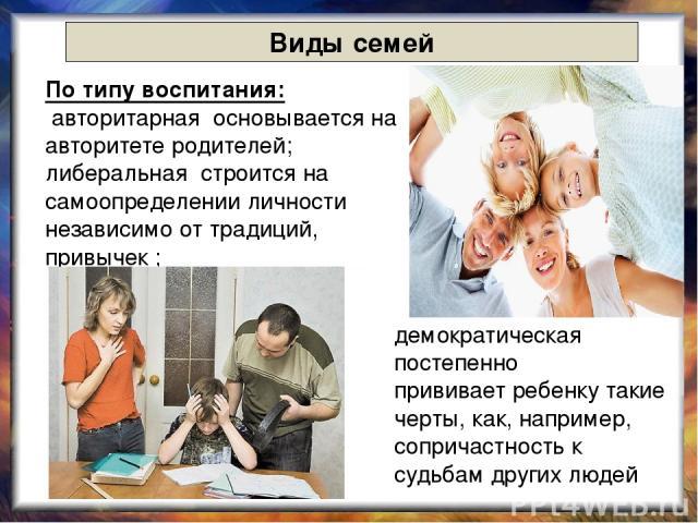 Виды семей По типу воспитания: авторитарная основывается на авторитете родителей; либеральная строится на самоопределении личности независимо от традиций, привычек ; демократическая постепенно прививает ребенку такие черты, как, например, сопричастн…