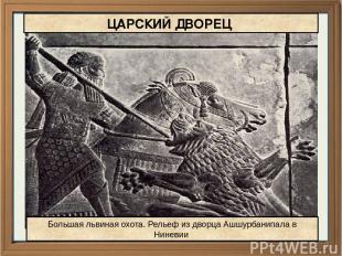 Большая львиная охота. Рельеф из дворца Ашшурбанипала в Ниневии ЦАРСКИЙ ДВОРЕЦ