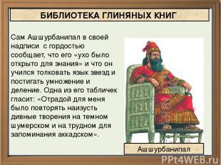 БИБЛИОТЕКА ГЛИНЯНЫХ КНИГ Сам Ашшурбанипал в своей надписи с гордостью сообщает,