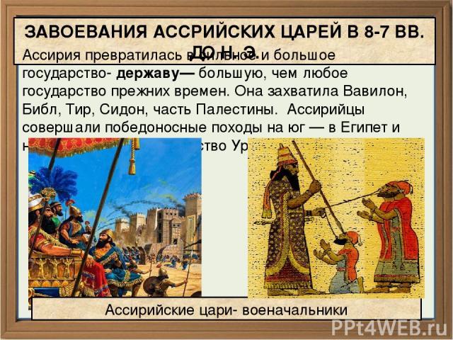 ЗАВОЕВАНИЯ АССРИЙСКИХ ЦАРЕЙ В 8-7 ВВ. ДО Н. Э. Ассирия превратилась в сильное и большое государство- державу— большую, чем любое государство прежних времен. Она захватила Вавилон, Библ, Тир, Сидон, часть Палестины. Ассирийцы совершали победоносные п…