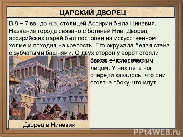 В 8 – 7 вв. до н.э. столицей Ассирии была Ниневия. Название города связано с богиней Нив. Дворец ассирийских царей был построен на искусственном холме и походил на крепость. Его окружала белая стена с зубчатыми башнями. С двух сторон у ворот стояли …