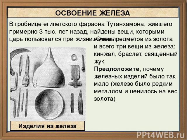 много предметов из золота и всего три вещи из железа: кинжал, браслет, священный жук. Предположите, почему железных изделий было так мало (железо было редким металлом и ценилось на вес золота) ОСВОЕНИЕ ЖЕЛЕЗА Изделия из железа В гробнице египетского…