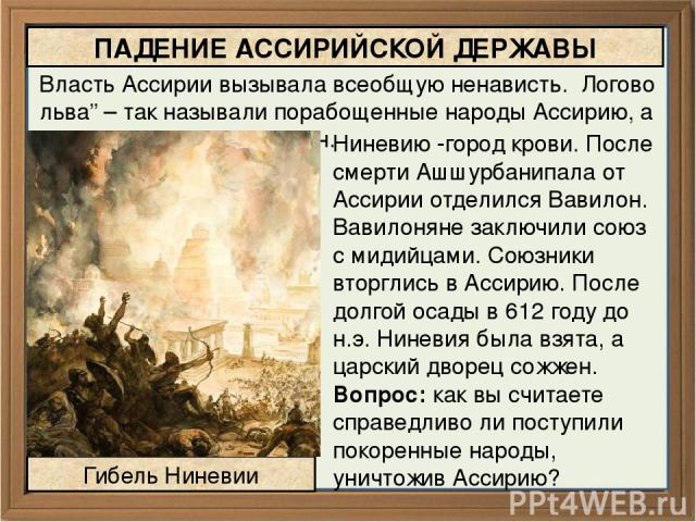 """Власть Ассирии вызывала всеобщую ненависть. Логово льва"""" – так называли порабощенные народы Ассирию, а ее столицу дворец сожжен. ПАДЕНИЕ АССИРИЙСКОЙ ДЕРЖАВЫ Гибель Ниневии Ниневию -город крови. После смерти Ашшурбанипала от Ассирии отделился Вавилон…"""
