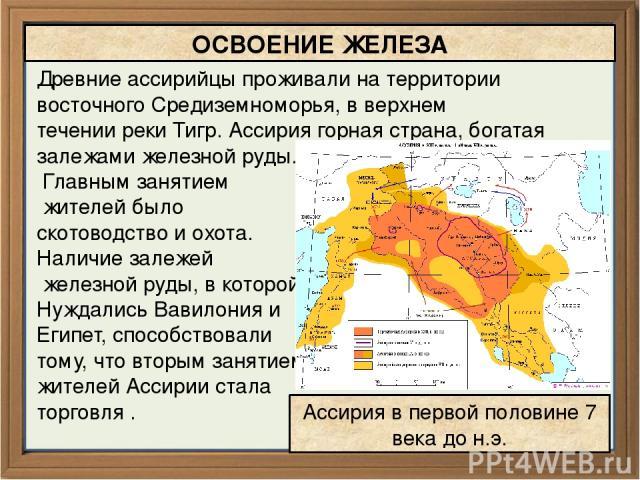 Древние ассирийцы проживали на территории восточного Средиземноморья, в верхнем течении реки Тигр. Ассирия горная страна, богатая залежами железной руды. Главным занятием жителей было скотоводство и охота. Наличие залежей железной руды, в которой Ну…