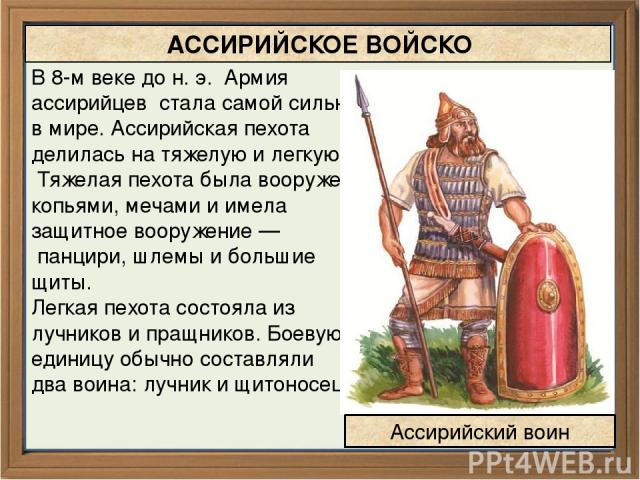 АССИРИЙСКОЕ ВОЙСКО В 8-м веке до н. э. Армия ассирийцев стала самой сильной в мире. Ассирийская пехота делилась на тяжелую и легкую. Тяжелая пехота была вооружена копьями, мечами и имела защитное вооружение — панцири, шлемы и большие щиты. Легкая пе…