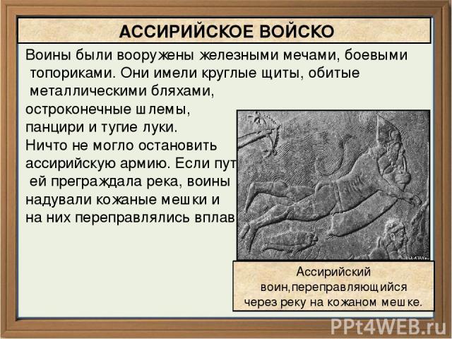 Воины были вооружены железными мечами, боевыми топориками. Они имели круглые щиты, обитые металлическими бляхами, остроконечные шлемы, панцири и тугие луки. Ничто не могло остановить ассирийскую армию. Если путь ей преграждала река, воины надували к…