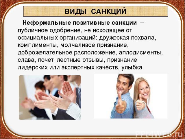 Неформальныепозитивныесанкции – публичное одобрение, не исходящее от официальных организаций: дружеская похвала, комплименты, молчаливое признание, доброжелательное расположение, аплодисменты, слава, почет, лестные отзывы, признание лидерских или…