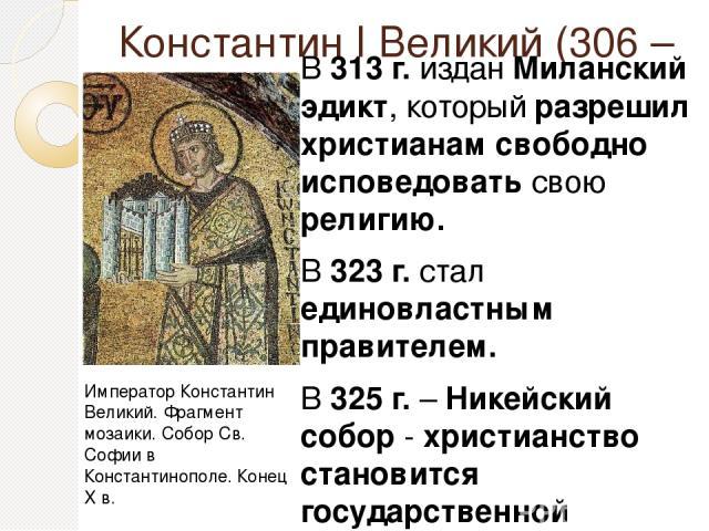 Константин I Великий (306 – 337) В 313 г. издан Миланский эдикт, который разрешил христианам свободно исповедовать свою религию. В 323 г. стал единовластным правителем. В 325 г. – Никейский собор - христианство становится государственной религией Ри…