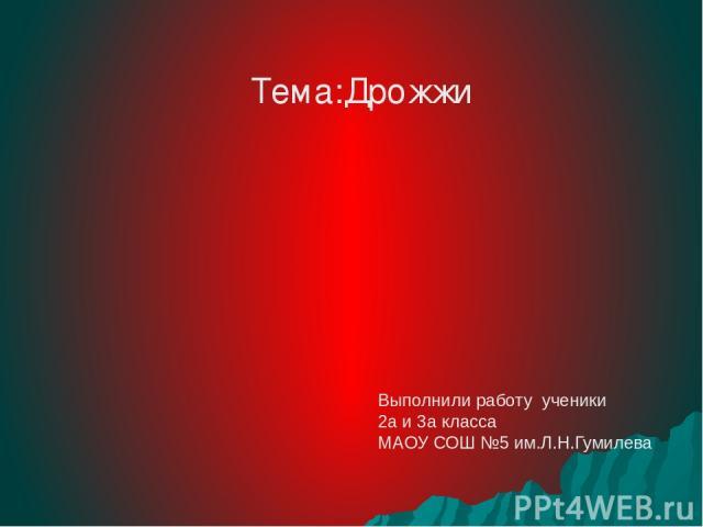 Тема:Дрожжи Выполнили работу ученики 2а и 3а класса МАОУ СОШ №5 им.Л.Н.Гумилева