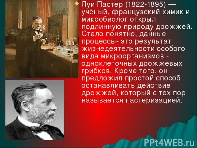 Луи Пастер (1822-1895) — учёный, французский химик и микробиолог открыл подлинную природу дрожжей. Стало понятно, данные процессы- это результат жизнедеятельности особого вида микроорганизмов - одноклеточных дрожжевых грибков. Кроме того, он предлож…
