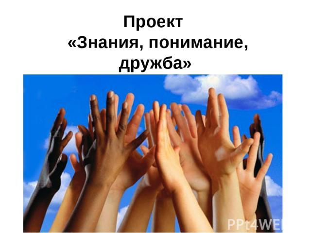 Проект «Знания, понимание, дружба»