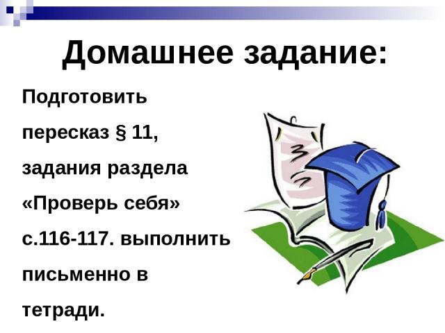 Домашнее задание: Подготовить пересказ § 11, задания раздела «Проверь себя» с.116-117. выполнить письменно в тетради.
