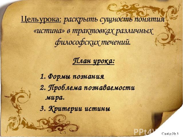 План урока: 1. Формы познания 2. Проблема познаваемости мира. 3. Критерии истины Слайд № 3