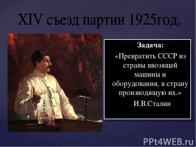 Задача: «Превратить СССР из страны ввозящей машины и оборудования, в страну производящую их.» И.В.Сталин