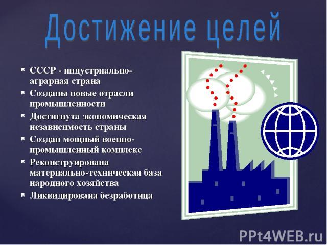 СССР - индустриально-аграрная страна Созданы новые отрасли промышленности Достигнута экономическая независимость страны Создан мощный военно-промышленный комплекс Реконструирована материально-техническая база народного хозяйства Ликвидирована безработица