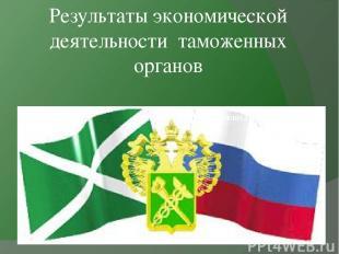 Результаты экономической деятельности таможенных органов Выполнила: Гавриленко А