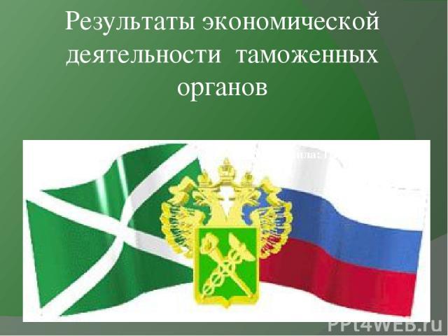 Результаты экономической деятельности таможенных органов Выполнила: Гавриленко Анна