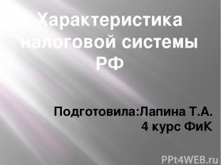 Характеристика налоговой системы РФ Подготовила:Лапина Т.А. 4 курс ФиК