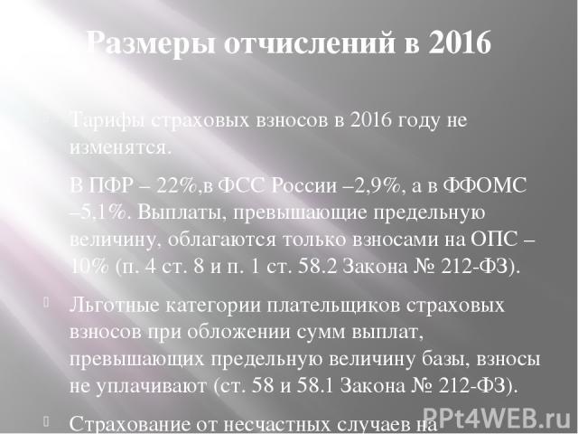 Размеры отчислений в 2016 Тарифы страховых взносов в 2016 году не изменятся. В ПФР – 22%,в ФСС России –2,9%, а в ФФОМС –5,1%. Выплаты, превышающие предельную величину, облагаются только взносами на ОПС – 10% (п. 4 ст. 8 и п. 1 ст. 58.2 Закона № 212-…