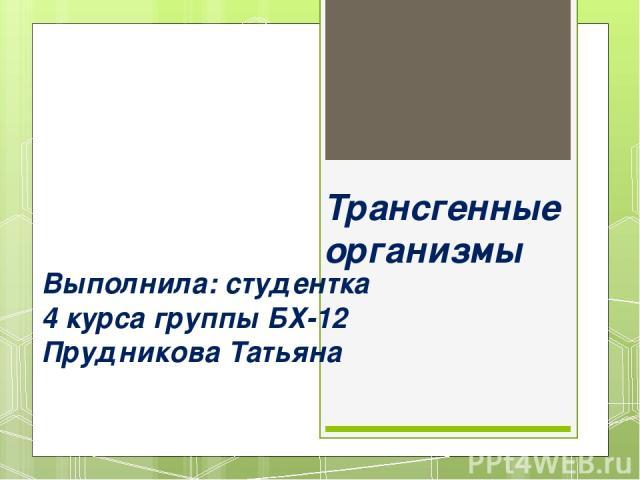 Трансгенные организмы Выполнила: студентка 4 курса группы БХ-12 Прудникова Татьяна