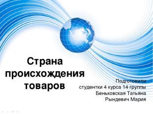 Страна происхождения товаров Подготовили студентки 4 курса 14 группы Беньковская