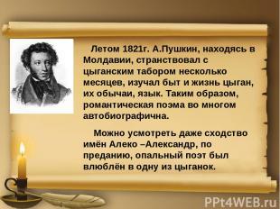 Летом 1821г. А.Пушкин, находясь в Молдавии, странствовал с цыганским табором нес
