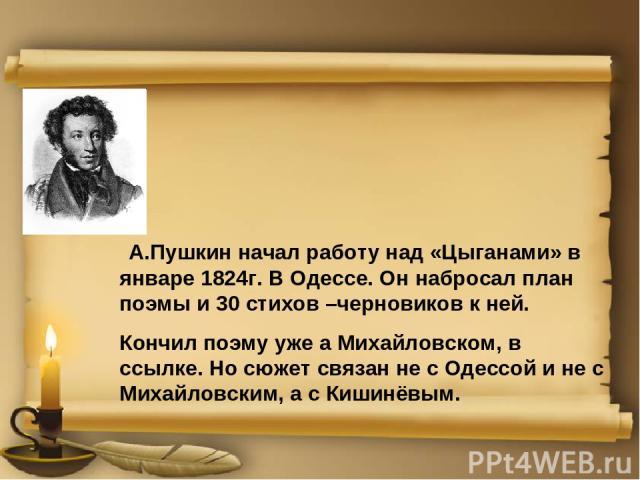 А.Пушкин начал работу над «Цыганами» в январе 1824г. В Одессе. Он набросал план поэмы и 30 стихов –черновиков к ней. Кончил поэму уже а Михайловском, в ссылке. Но сюжет связан не с Одессой и не с Михайловским, а с Кишинёвым.