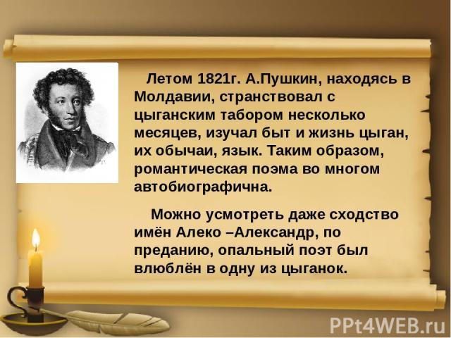 Летом 1821г. А.Пушкин, находясь в Молдавии, странствовал с цыганским табором несколько месяцев, изучал быт и жизнь цыган, их обычаи, язык. Таким образом, романтическая поэма во многом автобиографична. Можно усмотреть даже сходство имён Алеко –Алекса…
