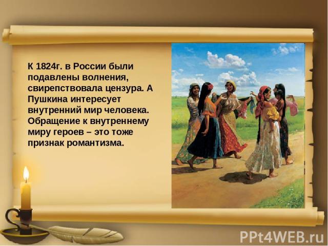 К 1824г. в России были подавлены волнения, свирепствовала цензура. А Пушкина интересует внутренний мир человека. Обращение к внутреннему миру героев – это тоже признак романтизма.
