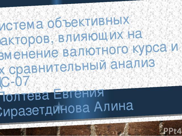 Система объективных факторов, влияющих на изменение валютного курса и их сравнительный анализ ДС-07 Полтева Евгения Сиразетдинова Алина