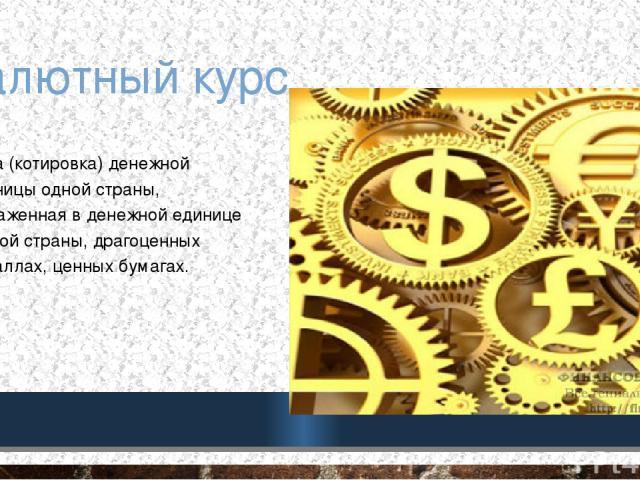 Валютный курс цена (котировка) денежной единицы одной страны, выраженная в денежной единице другой страны, драгоценных металлах, ценных бумагах.