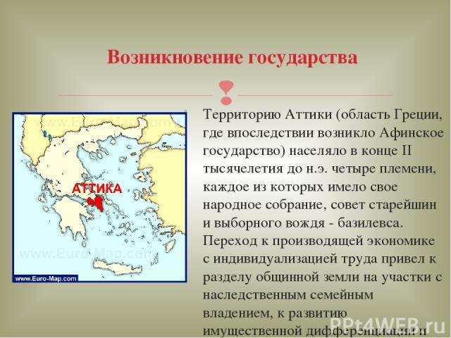 Территорию Аттики (область Греции, где впоследствии возникло Афинское государство) населяло в конце II тысячелетия до н.э. четыре племени, каждое из которых имело свое народное собрание, совет старейшин и выборного вождя - базилевса. Переход к произ…