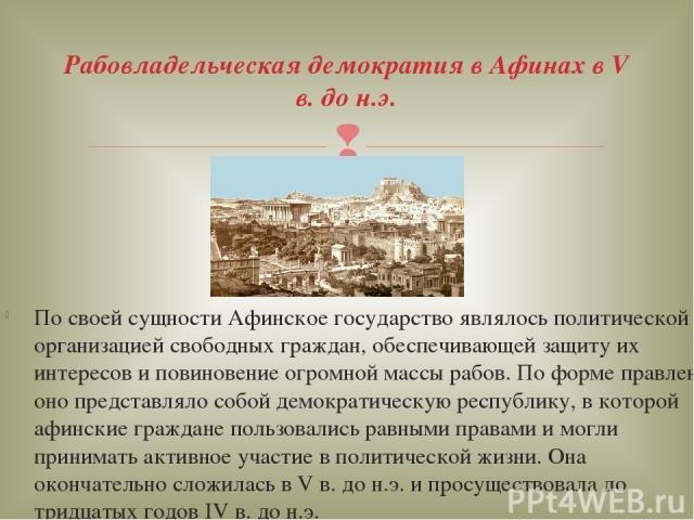 По своей сущности Афинское государство являлось политической организацией свободных граждан, обеспечивающей защиту их интересов и повиновение огромной массы рабов. По форме правления оно представляло собой демократическую республику, в которой афинс…