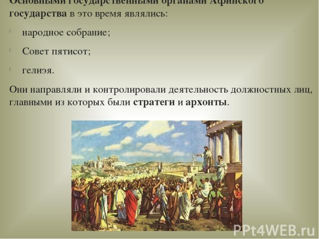 Основными государственными органами Афинского государствав это время являлись: народное собрание; Совет пятисот; гелиэя. Они направляли и контролировали деятельность должностных лиц, главными из которых были стратегииархонты.
