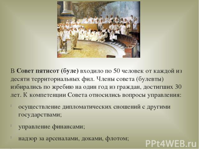 ВСовет пятисот (буле)входило по 50 человек от каждой из десяти территориальных фил. Члены совета (булевты) избирались по жребию на один год из граждан, достигших 30 лет. К компетенции Совета относились вопросы управления: осуществление дипломатиче…