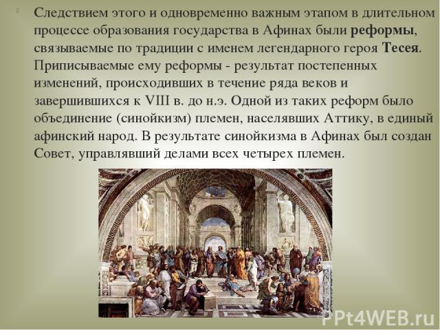 Следствием этого и одновременно важным этапом в длительном процессе образования государства в Афинах былиреформы, связываемые по традиции с именем легендарного герояТесея. Приписываемые ему реформы - результат постепенных изменений, происходивших …