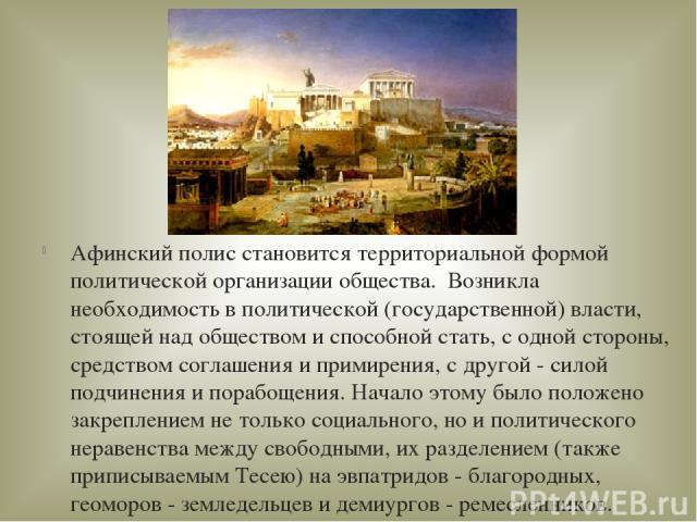 Афинский полис становится территориальной формой политической организации общества. Возникла необходимость в политической (государственной) власти, стоящей над обществом и способной стать, с одной стороны, средством соглашения и примирения, с друго…