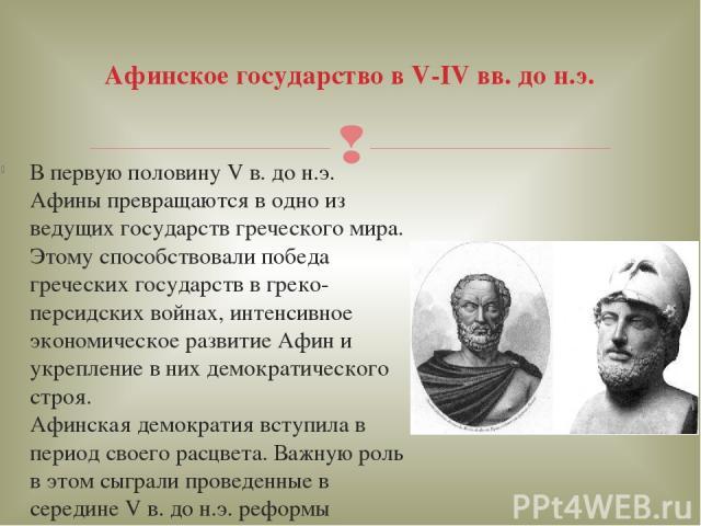 В первую половину V в. до н.э. Афины превращаются в одно из ведущих государств греческого мира. Этому способствовали победа греческих государств в греко-персидских войнах, интенсивное экономическое развитие Афин и укрепление в них демократического с…