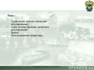 Российская таможенная академия План: Содержание понятия «валютное регулирование»