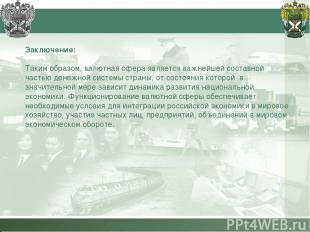 Российская таможенная академия Заключение: Таким образом, валютная сфера являетс