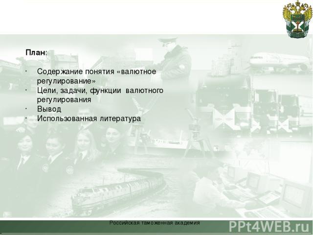 Российская таможенная академия План: Содержание понятия «валютное регулирование» Цели, задачи, функции валютного регулирования Вывод Использованная литература