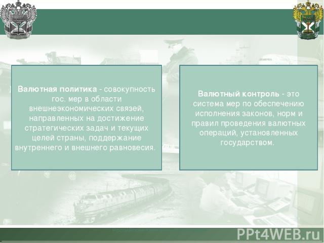 Российская таможенная академия Валютная политика - совокупность гос. мер в области внешнеэкономических связей, направленных на достижение стратегических задач и текущих целей страны, поддержание внутреннего и внешнего равновесия. Валютный контроль -…
