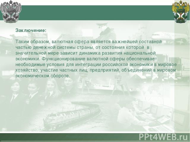 Российская таможенная академия Заключение: Таким образом, валютная сфера является важнейшей составной частью денежной системы страны, от состояния которой в значительной мере зависит динамика развития национальной экономики. Функционирование валютно…