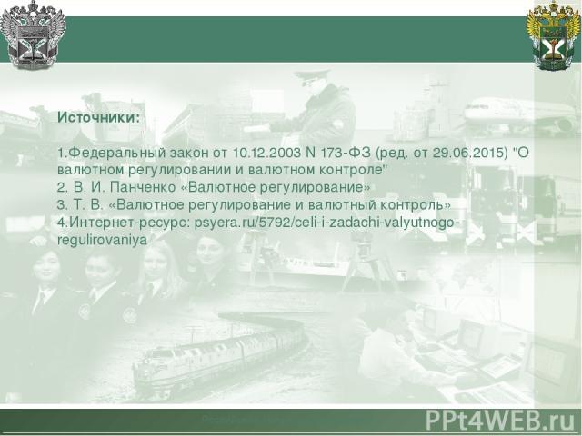 Российская таможенная академия Источники: 1.Федеральный закон от 10.12.2003 N 173-ФЗ (ред. от 29.06.2015)