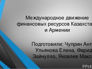 Международное движение финансовых ресурсов Казахстана и Армении Подготовили: Чуп