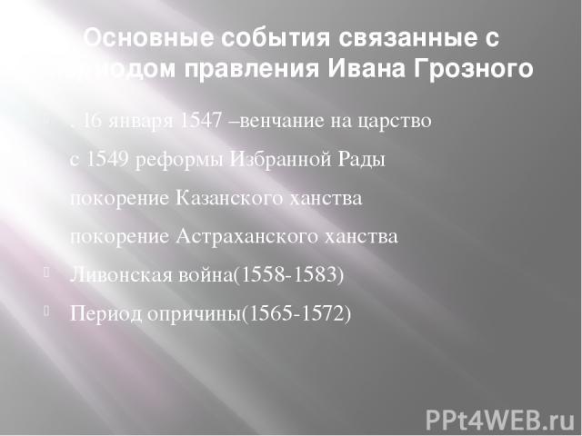 Основные события связанные с периодом правления Ивана Грозного .16 января1547 –венчание на царство с 1549 реформы Избранной Рады покорение Казанского ханства покорение Астраханского ханства Ливонская война(1558-1583) Период опричины(1565-1572)