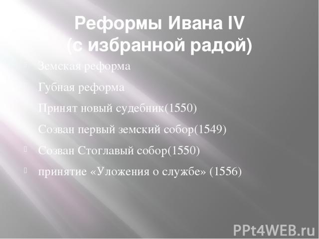 Реформы Ивана IV (с избранной радой) Земская реформа Губная реформа Принят новый судебник(1550) Созван первый земский собор(1549) Созван Стоглавый собор(1550) принятие «Уложения о службе» (1556)