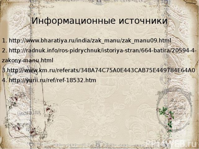 Информационные источники 1. http://www.bharatiya.ru/india/zak_manu/zak_manu09.html 2. http://radnuk.info/ros-pidrychnuk/istoriya-stran/664-batira/20594-4-zakony-manu.html 3.http://www.km.ru/referats/348A74C75A0E443CAB75E449784E64A0 4. http://yurii.r…
