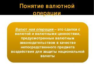 Понятие валютной операции Валютная операция – это сделки с валютой и валютными ц